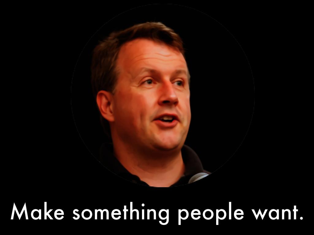 Make something people want.