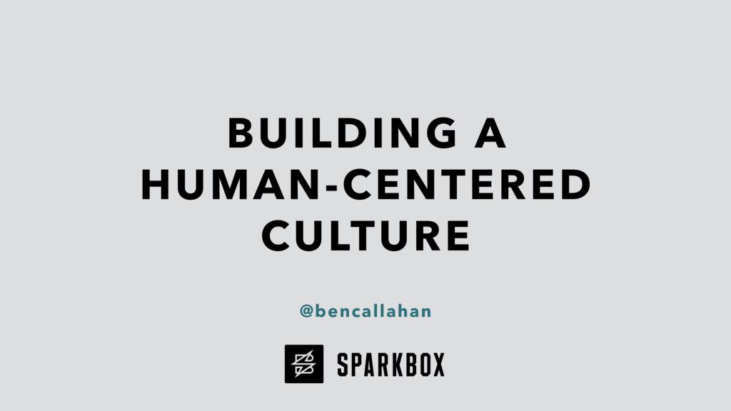 BUILDING A HUMAN-CENTERED CULTURE @bencallahan