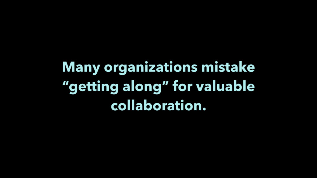 "Many organizations mistake ""getting along"" for ..."
