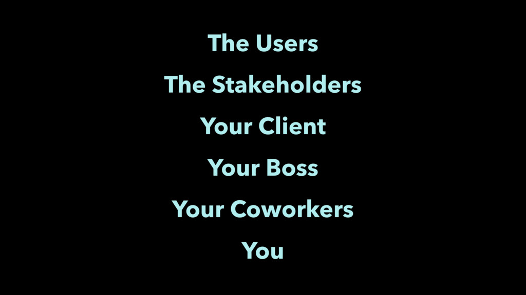 The Users The Stakeholders Your Client Your Bos...