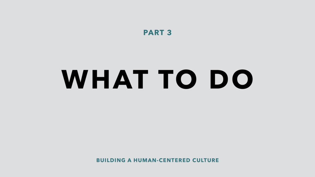 WHAT TO DO PART 3 BUILDING A HUMAN-CENTERED CUL...
