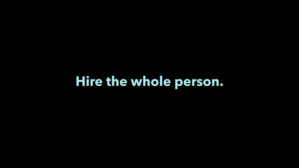 Hire the whole person.