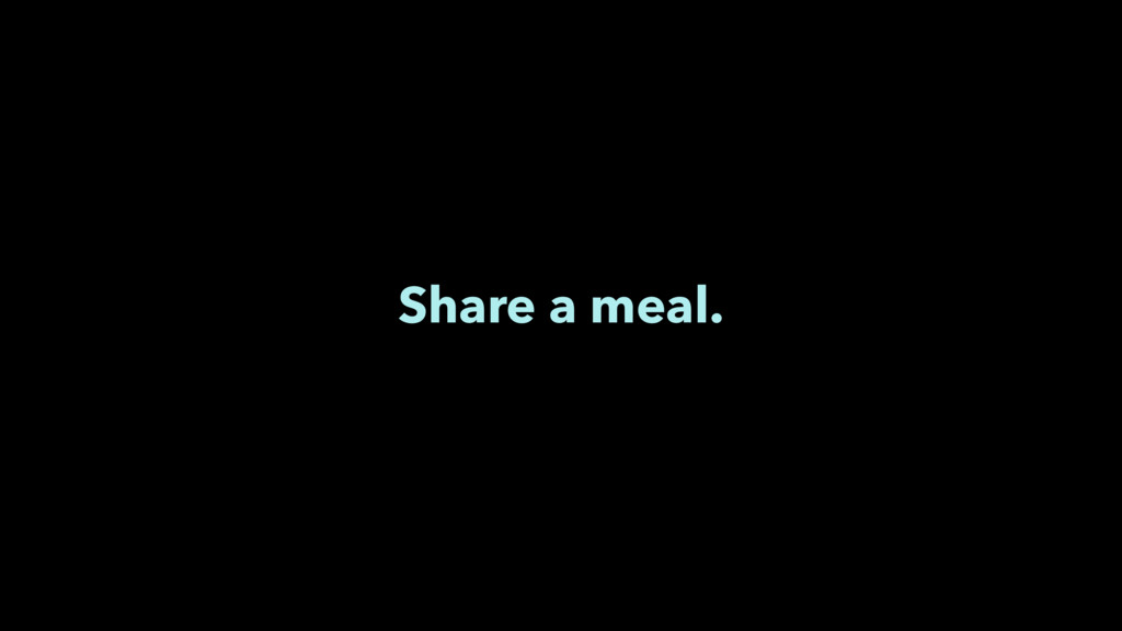 Share a meal.