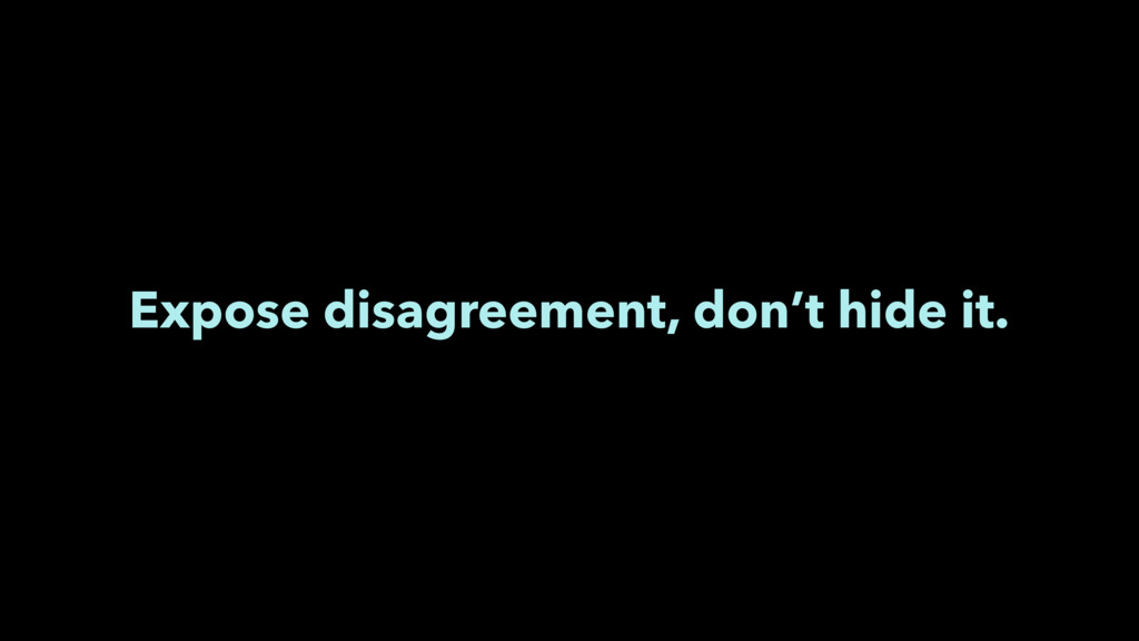 Expose disagreement, don't hide it.