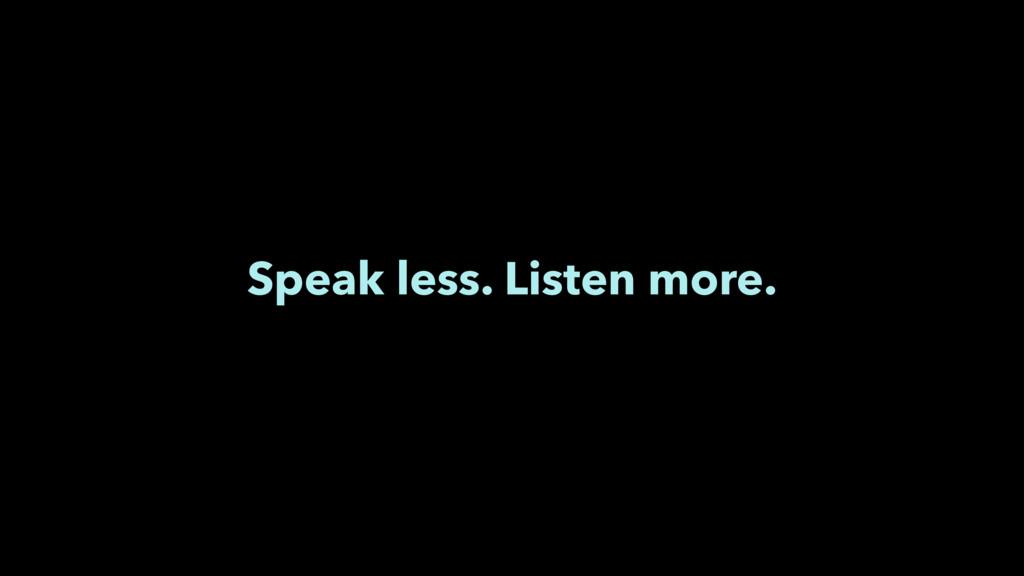 Speak less. Listen more.