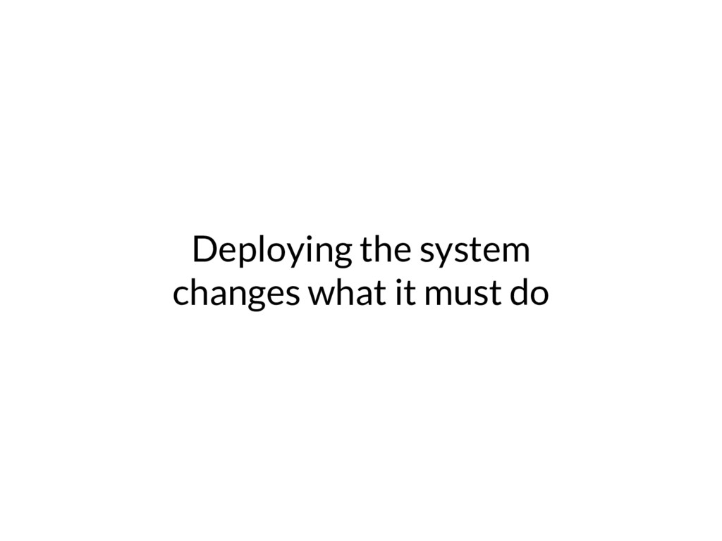 Deploying the system changes what it must do