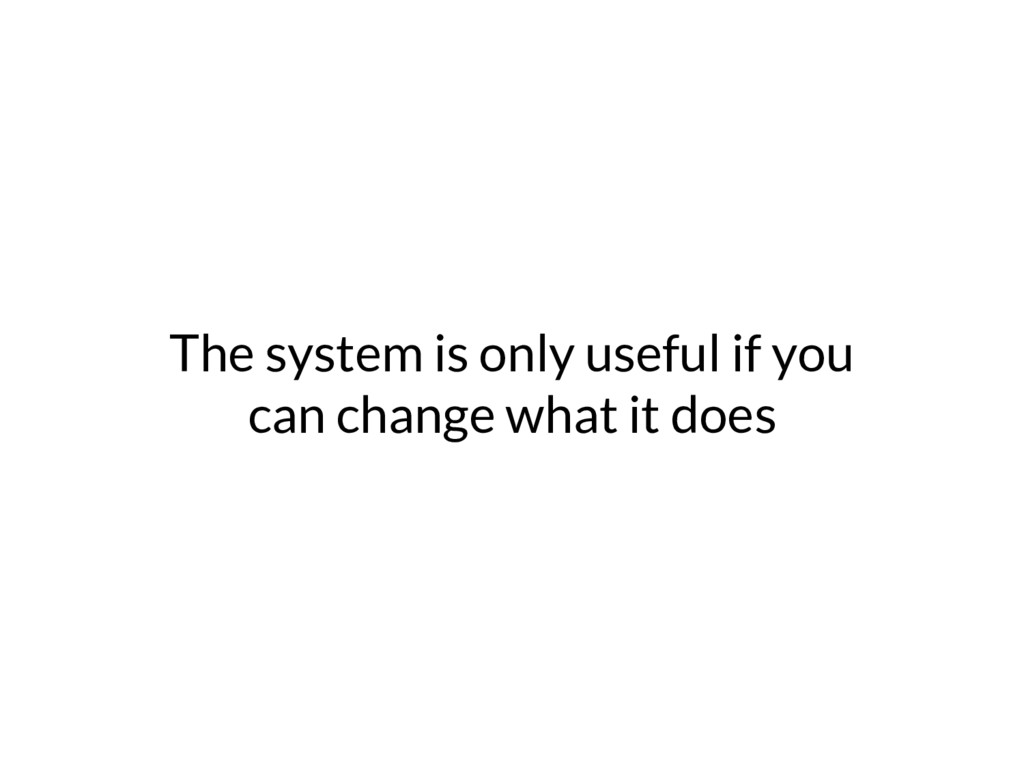 The system is only useful if you can change wha...