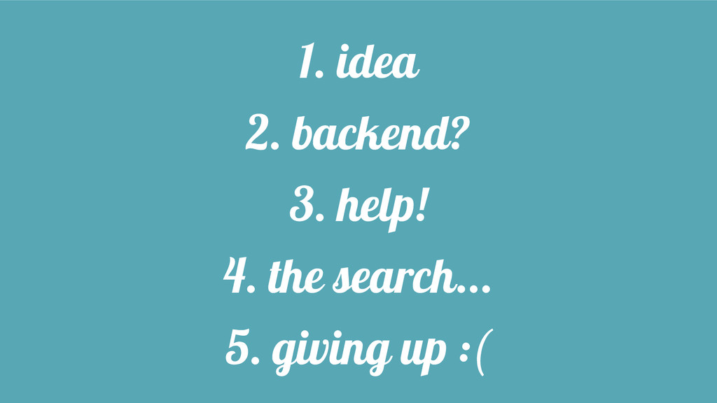 1. idea 2. backend? 3. help! 4. the search... 5...