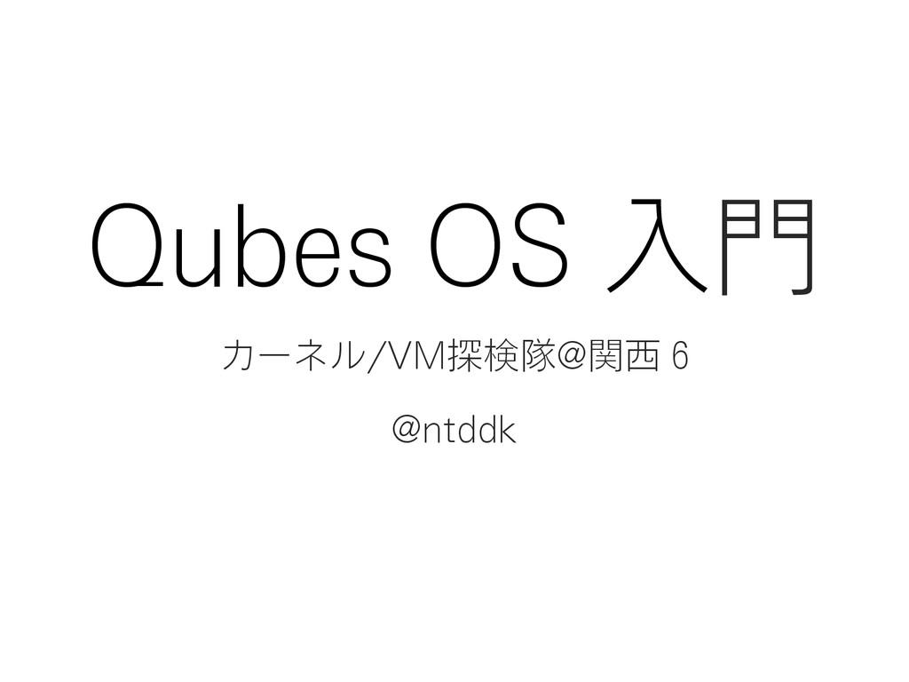 Qubes OS 入門 カーネル/VM探検隊@関西 6 @ntddk