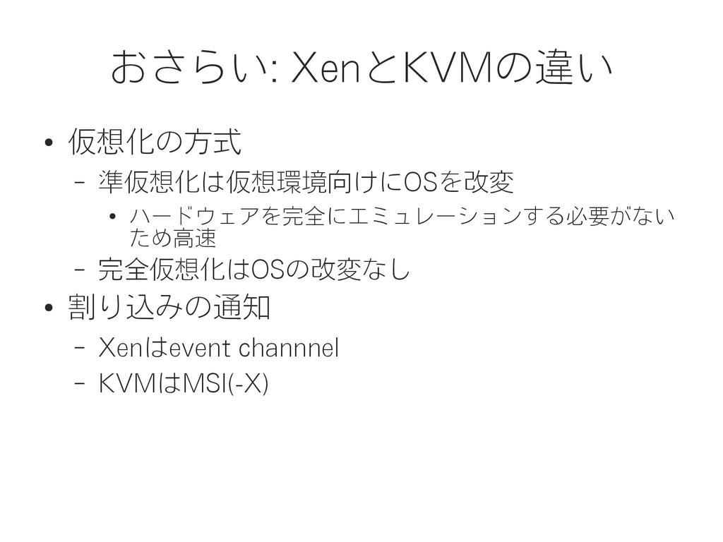 おさらい: XenとKVMの違い ● 仮想化の方式 – 準仮想化は仮想環境向けにOSを改変 ●...