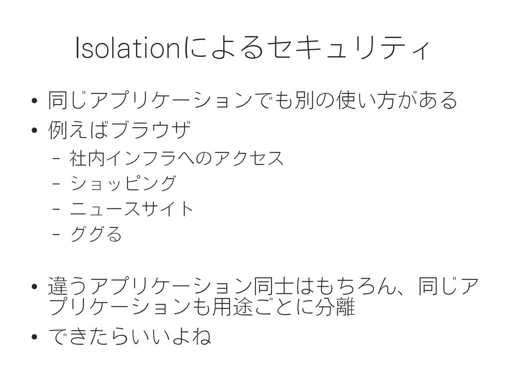 Isolationによるセキュリティ ● 同じアプリケーションでも別の使い方がある ● 例えば...