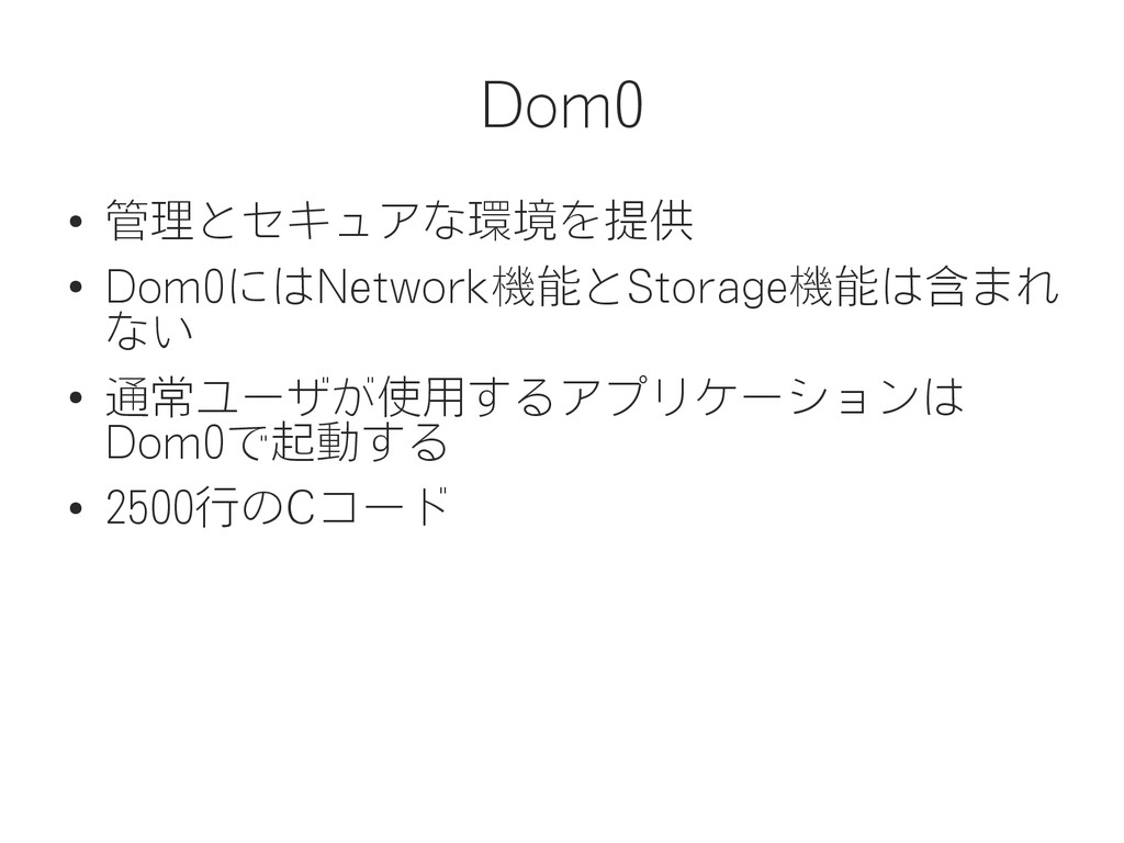Dom0 ● 管理とセキュアな環境を提供 ● Dom0にはNetwork機能とStorage機...