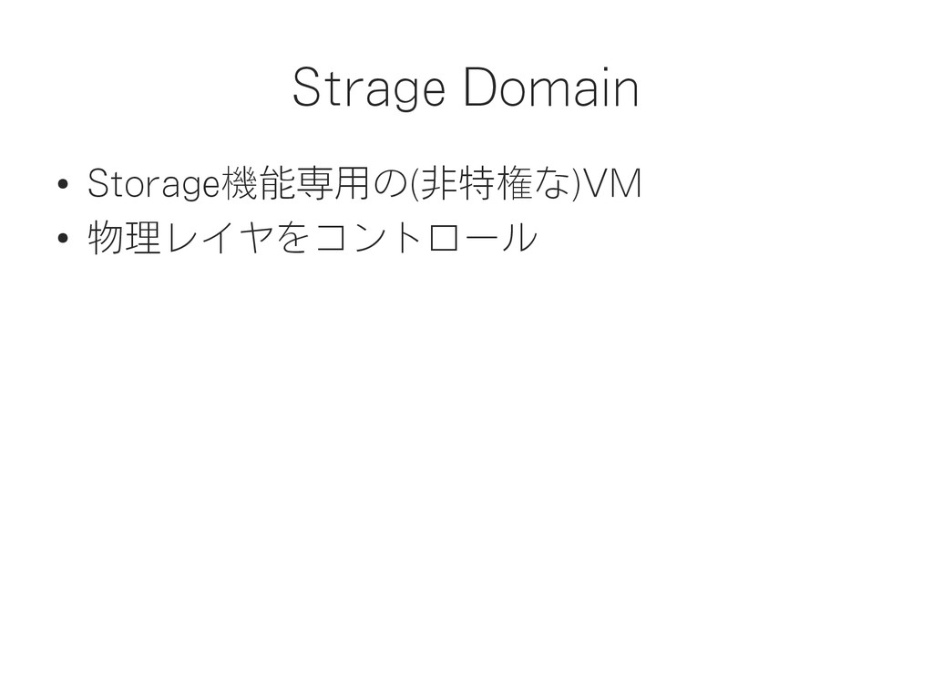 Strage Domain ● Storage機能専用の(非特権な)VM ● 物理レイヤをコン...