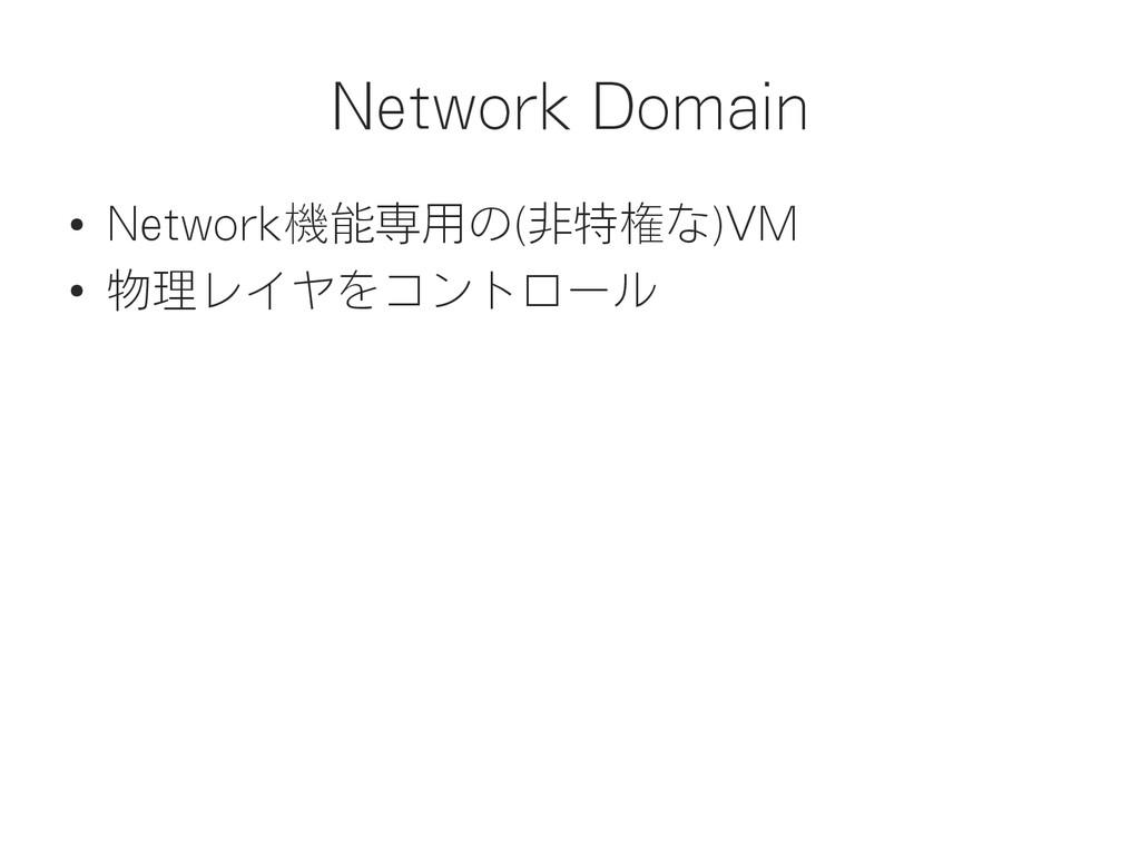 Network Domain ● Network機能専用の(非特権な)VM ● 物理レイヤをコ...