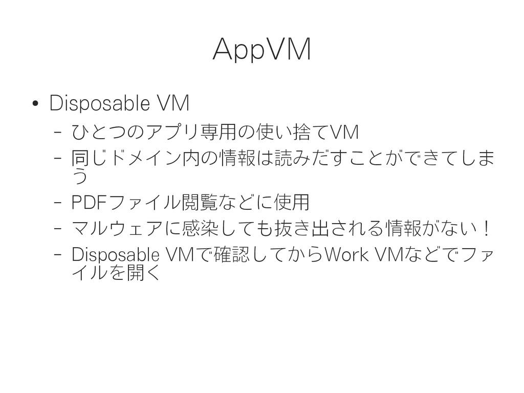 AppVM ● Disposable VM – ひとつのアプリ専用の使い捨てVM – 同じドメ...