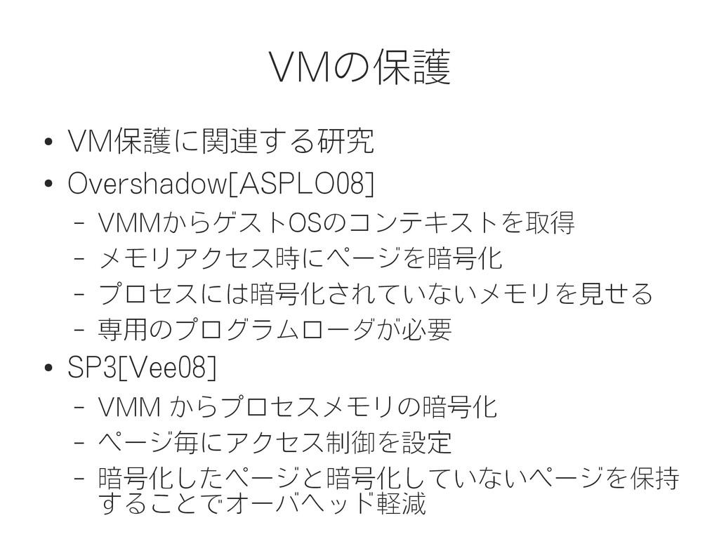 VMの保護 ● VM保護に関連する研究 ● Overshadow[ASPLO08] – VMM...