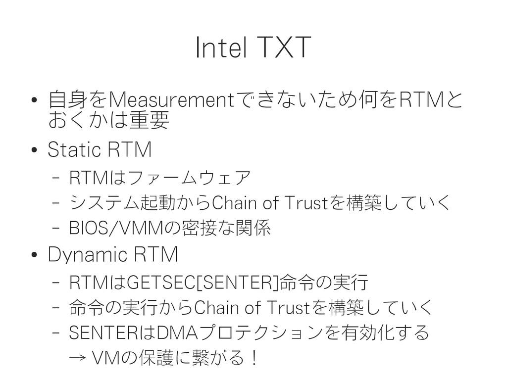 Intel TXT ● 自身をMeasurementできないため何をRTMと おくかは重要 ●...