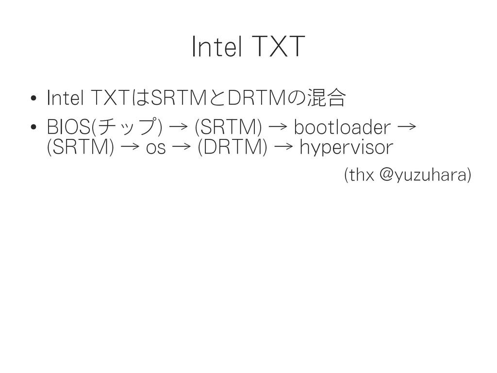 Intel TXT ● Intel TXTはSRTMとDRTMの混合 ● BIOS(チップ) ...