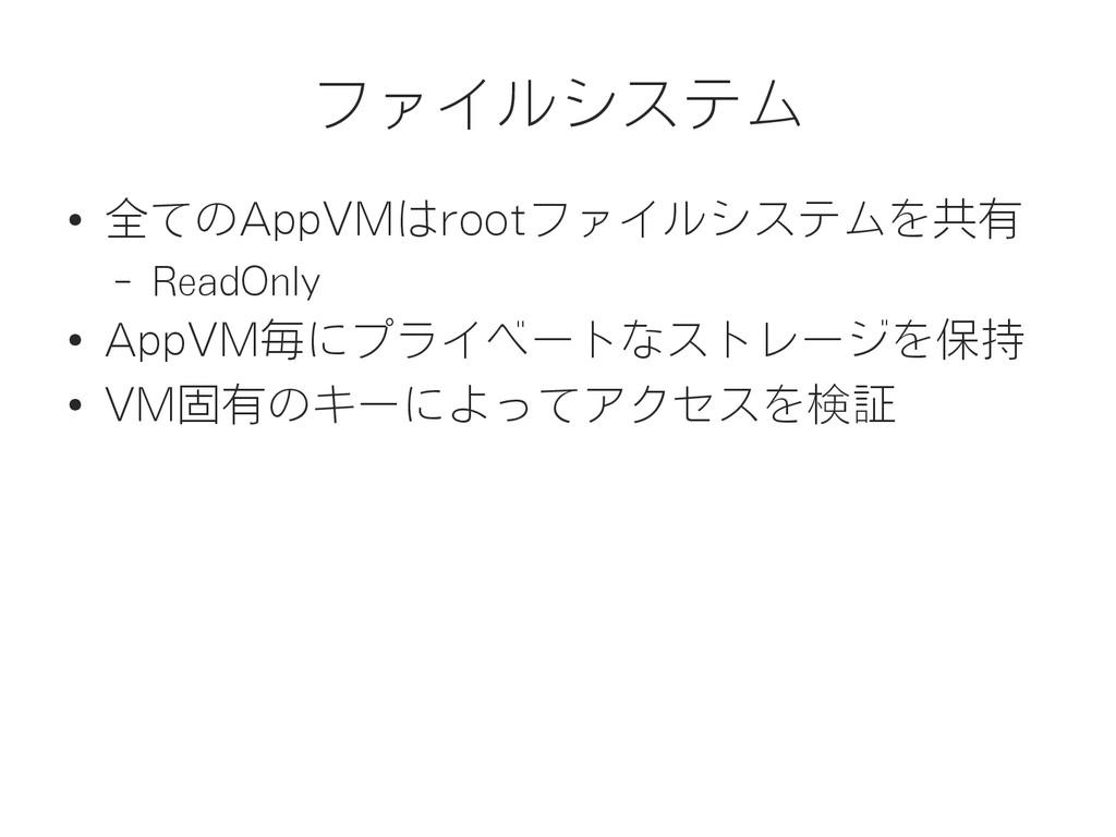 ファイルシステム ● 全てのAppVMはrootファイルシステムを共有 – ReadOnly ...
