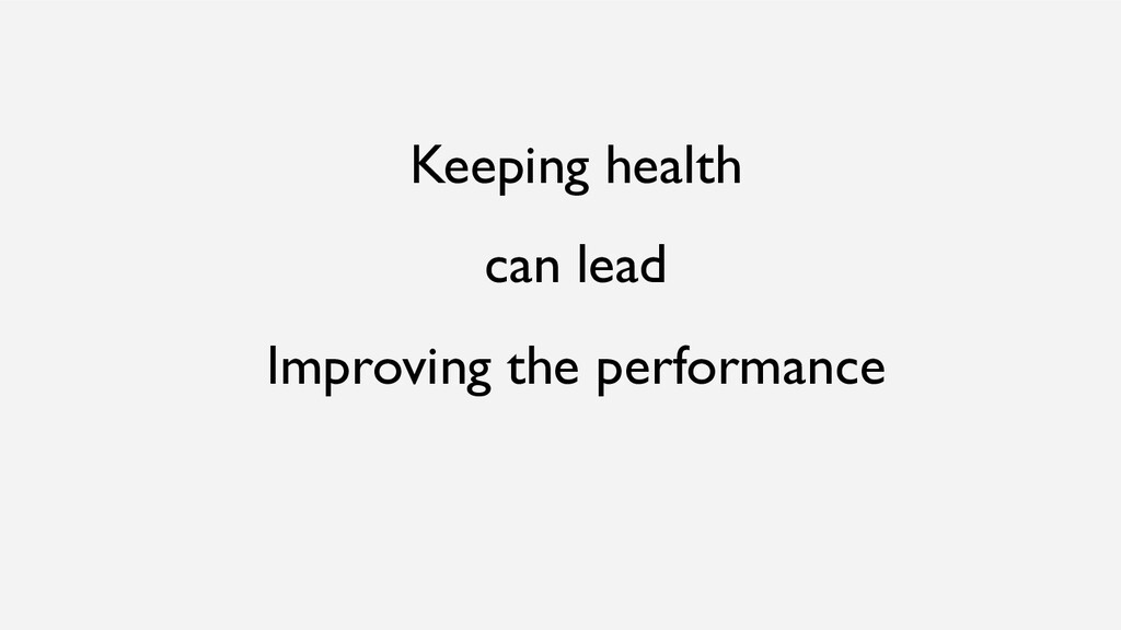 Keeping health can lead Improving the performan...