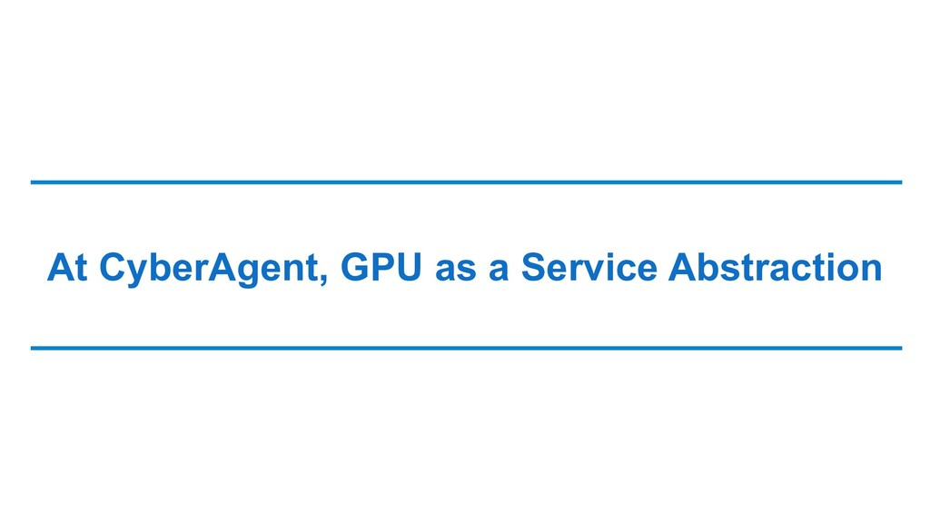 At CyberAgent, GPU as a Service Abstraction