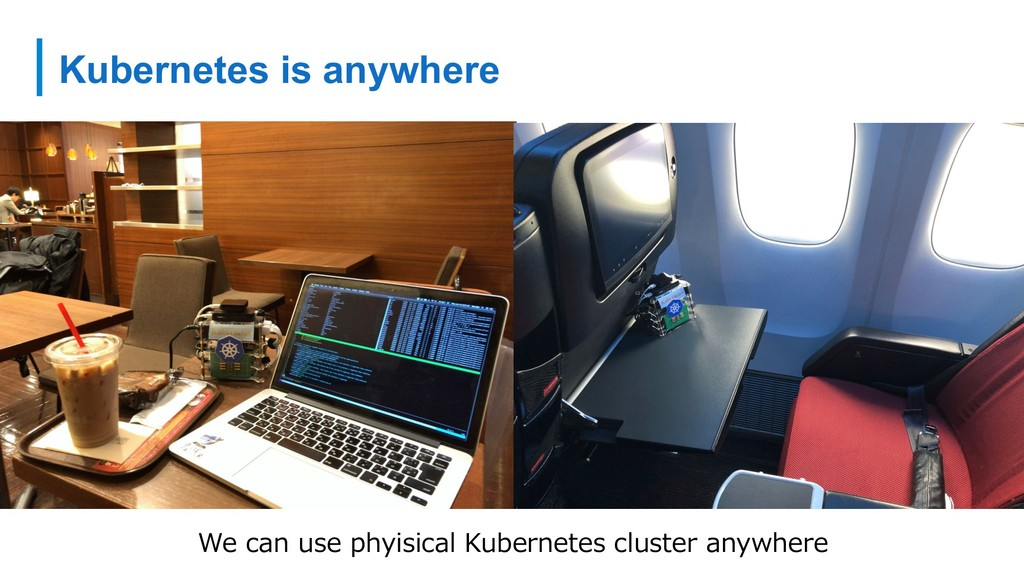 Kubernetes is anywhere We can use phyisical Kub...