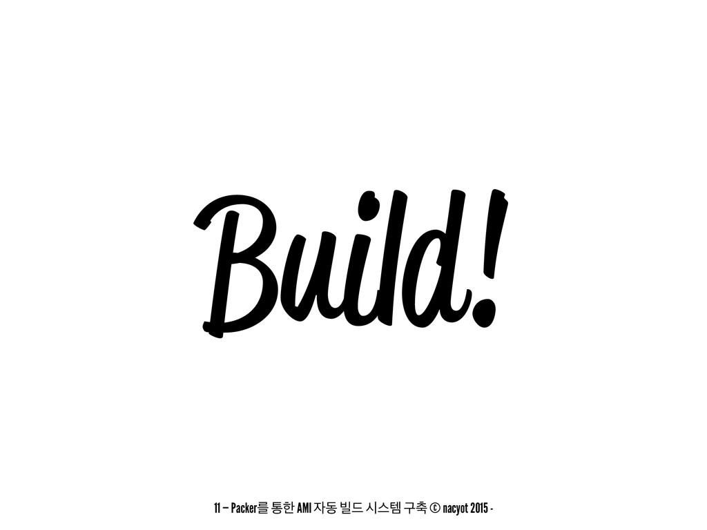 Build! 11 — Packerܳ ాೠ AMI ز ࠽٘ दझమ ҳ୷ © nacyo...