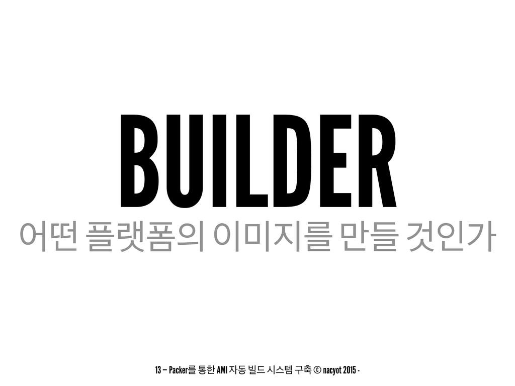 BUILDER যڃ ۖಬ ܳ ٜ݅ Ѫੋо 13 — Packerܳ ాೠ AMI...