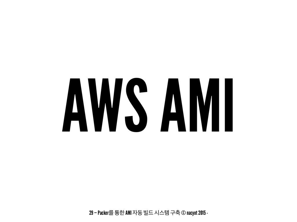 AWS AMI 29 — Packerܳ ాೠ AMI ز ࠽٘ दझమ ҳ୷ © nacy...