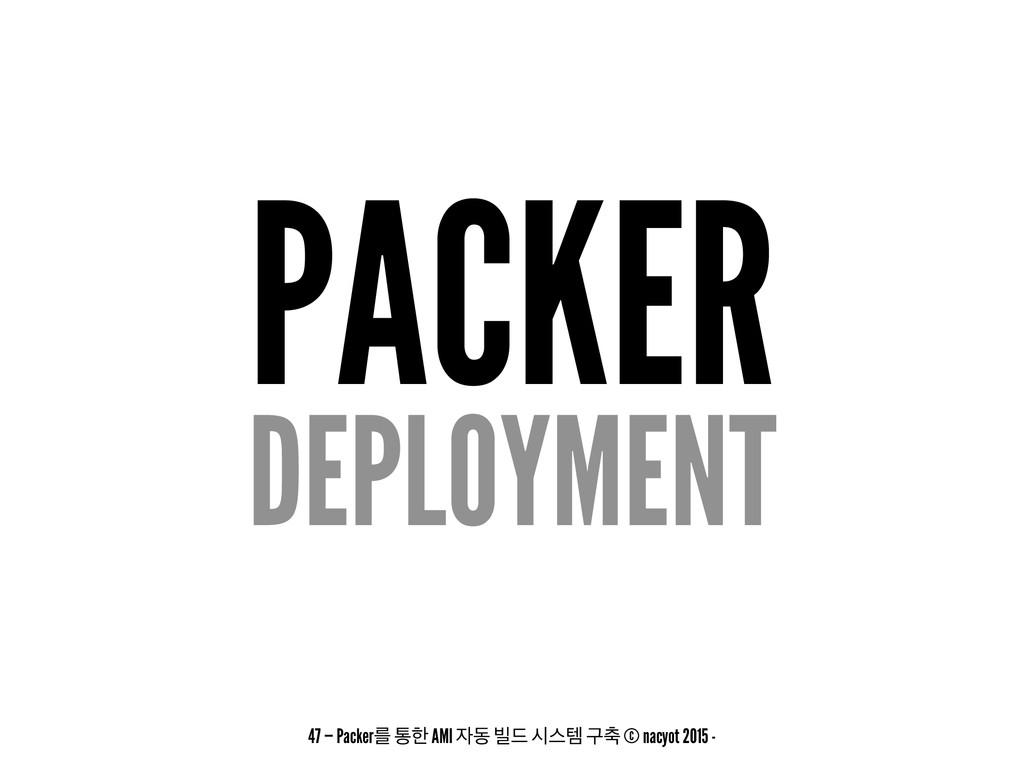 PACKER DEPLOYMENT 47 — Packerܳ ాೠ AMI ز ࠽٘ दझమ...