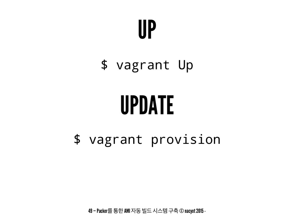 UP $ vagrant Up UPDATE $ vagrant provision 49 —...