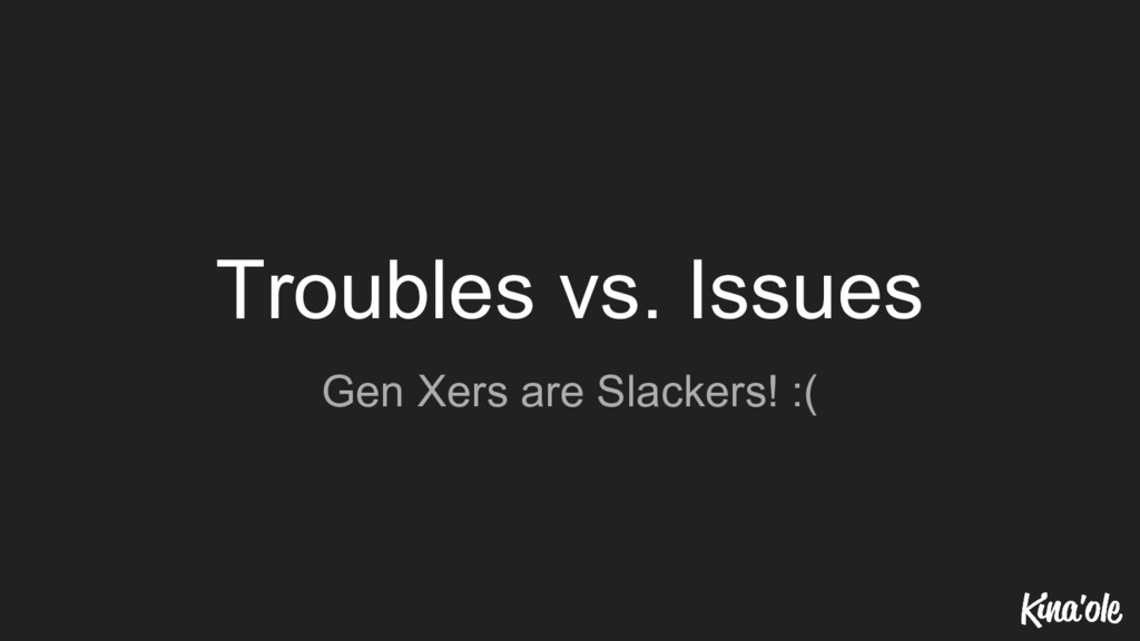 Troubles vs. Issues Gen Xers are Slackers! :(