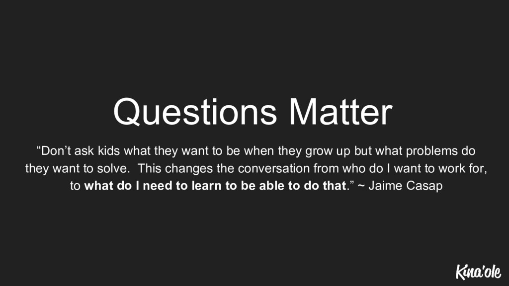 "Questions Matter ""Don't ask kids what they want..."