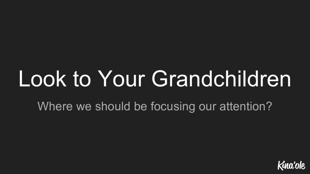 Look to Your Grandchildren Where we should be f...