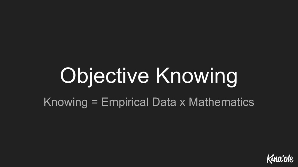 Objective Knowing Knowing = Empirical Data x Ma...
