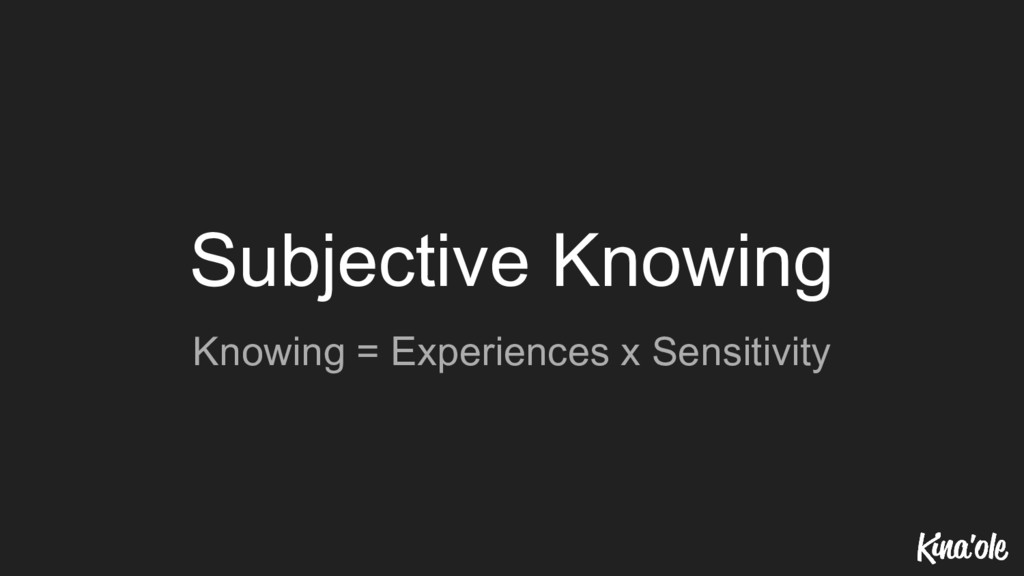 Subjective Knowing Knowing = Experiences x Sens...