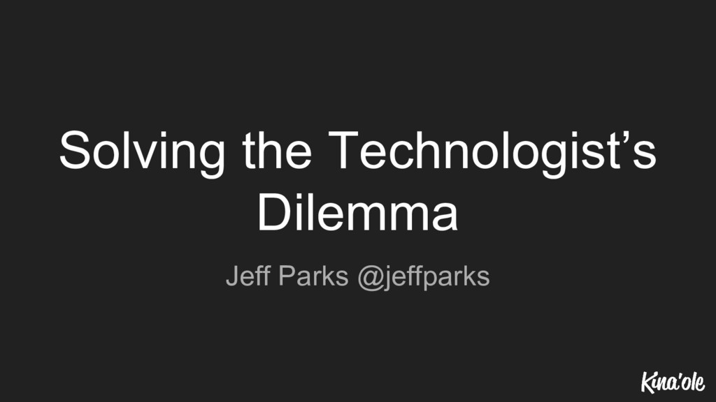 Solving the Technologist's Dilemma Jeff Parks @...
