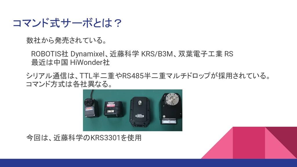 コマンド式サーボとは? 数社から発売されている。  ROBOTIS社 Dynamixel、近藤...