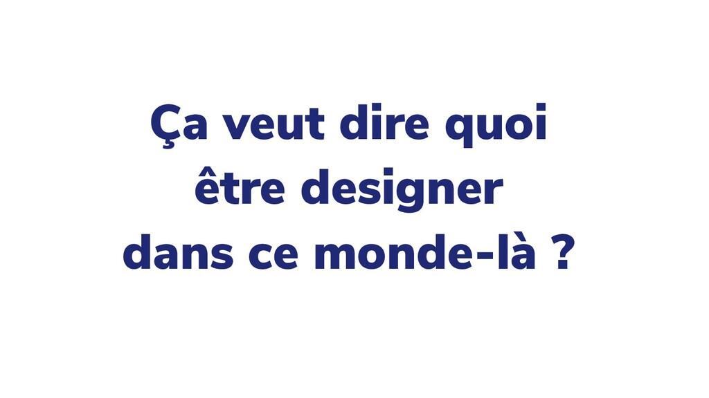 Ça veut dire quoi être designer dans ce monde-l...