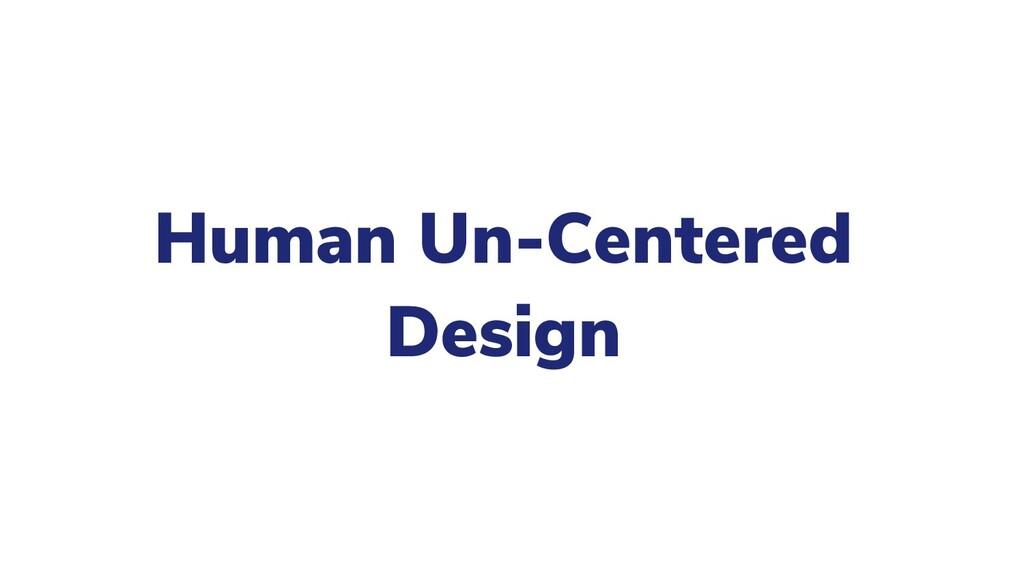 Human Un-Centered Design