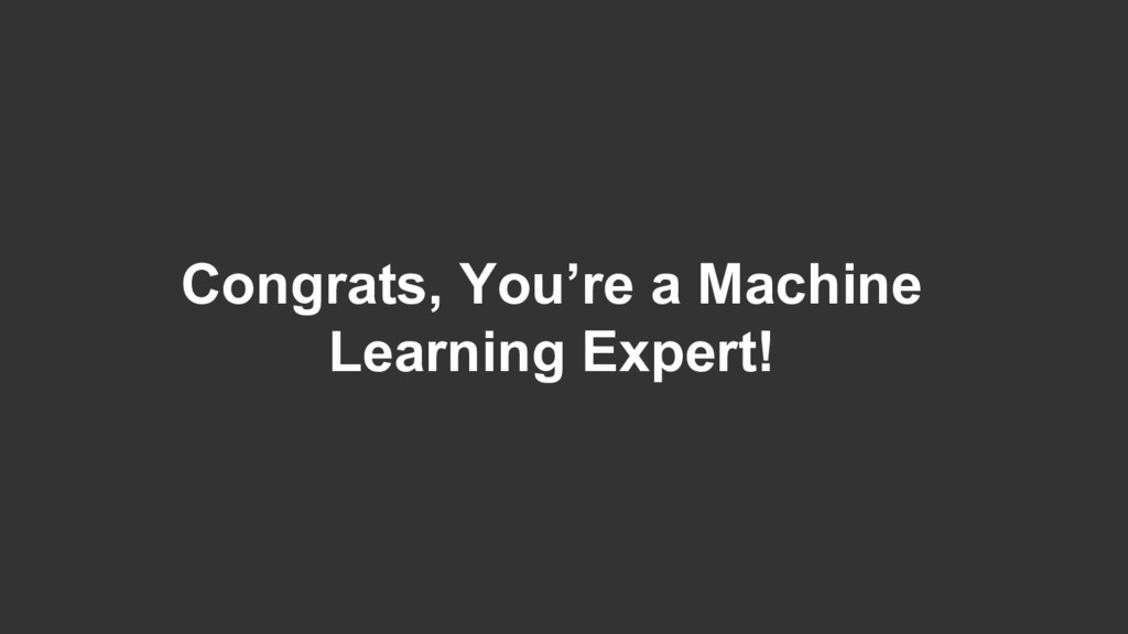 Congrats, You're a Machine Learning Expert!