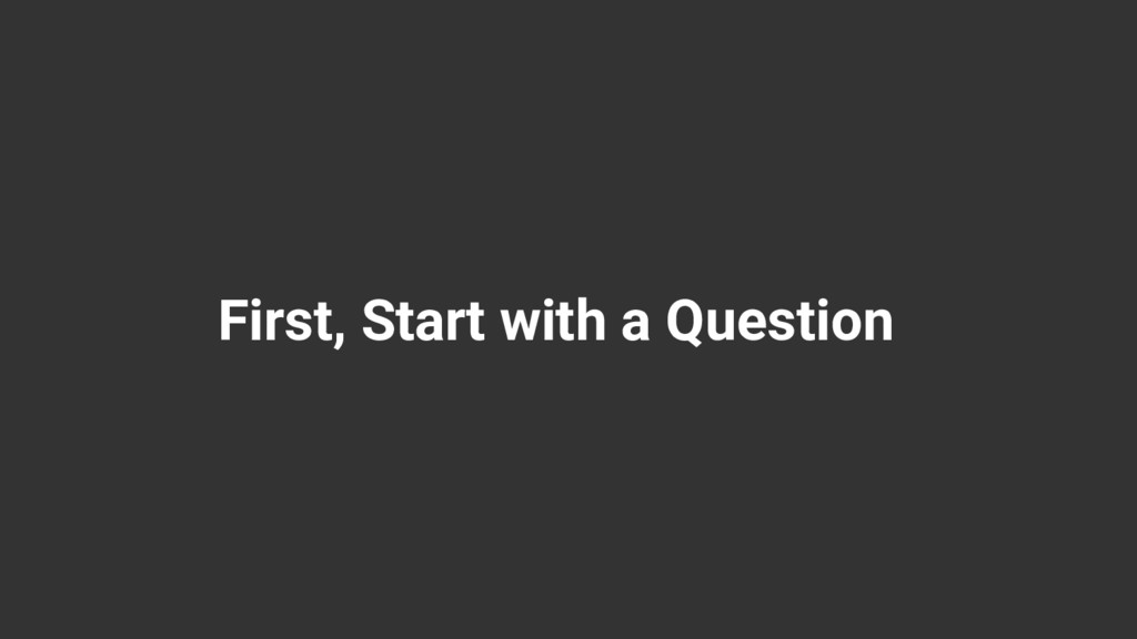 First, Start with a Question