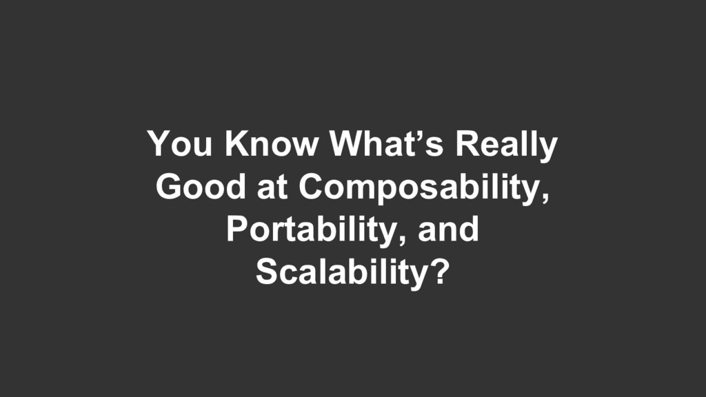 You Know What's Really Good at Composability, P...