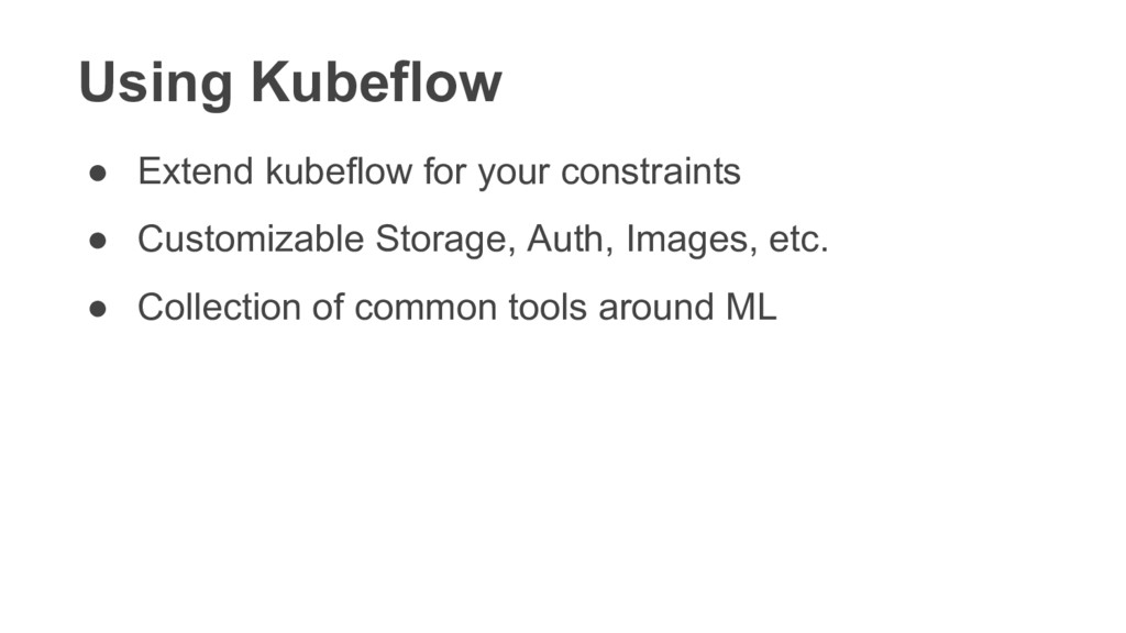 Using Kubeflow ● Extend kubeflow for your const...