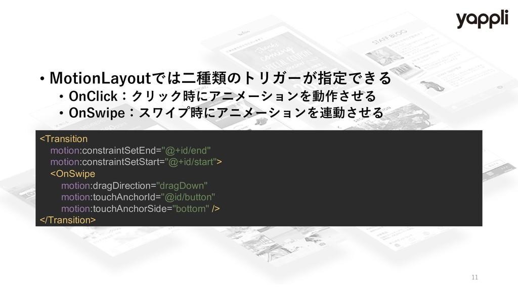 • MotionLayoutでは⼆種類のトリガーが指定できる • OnClick:クリック時に...