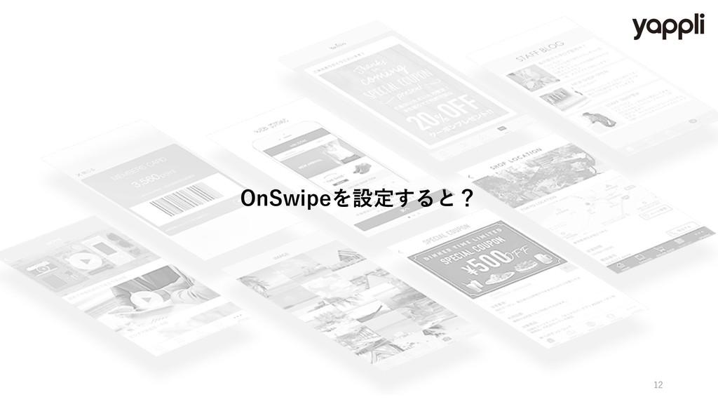 OnSwipeを設定すると? 12