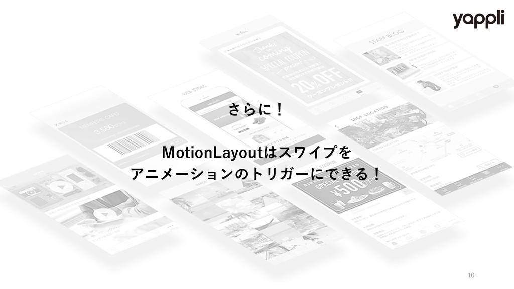 さらに! MotionLayoutはスワイプを アニメーションのトリガーにできる! 10