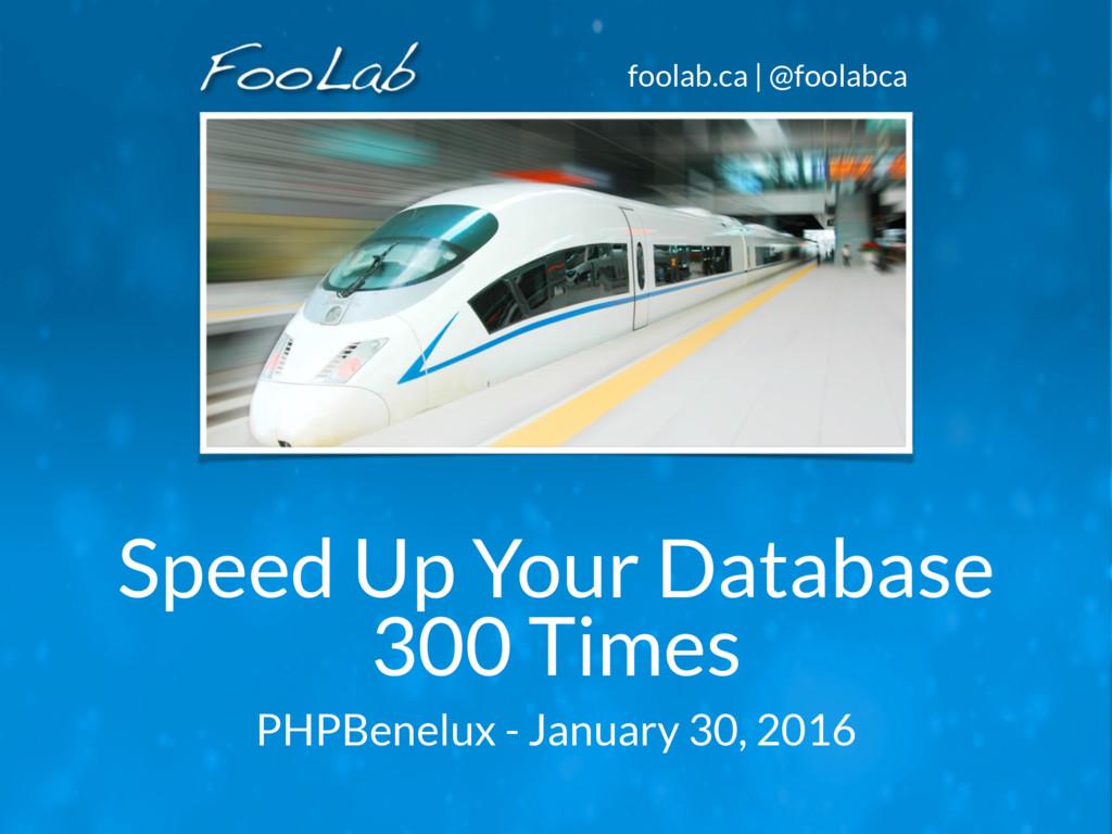 foolab.ca | @foolabca Speed Up Your Database 30...