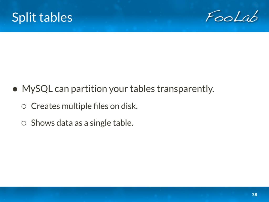 Split tables 38 • MySQL can partition your tabl...