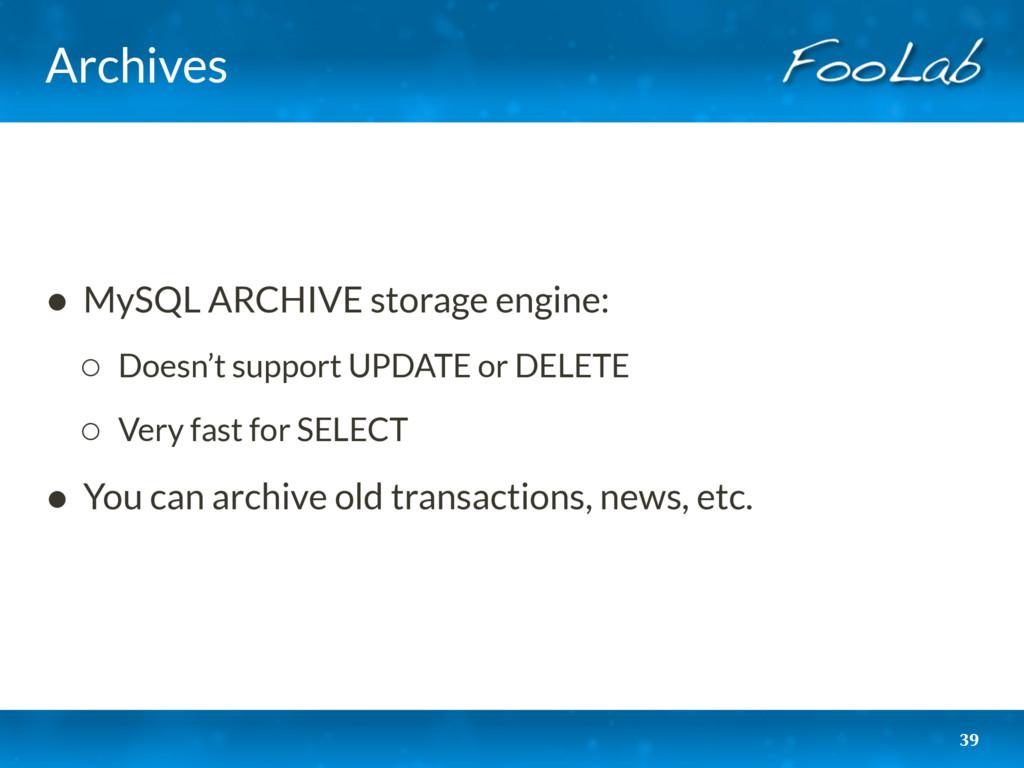 Archives 39 • MySQL ARCHIVE storage engine: ◦ D...